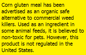 Corn gluten meal has been advertised as an organic safe alternative to commercial weed killers. Used as an ingredient in some animal feeds, it is believed to non-toxic for pets. However, this product is not regulated in the United States.